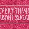 EVERYTHING ABOUT SUGAR